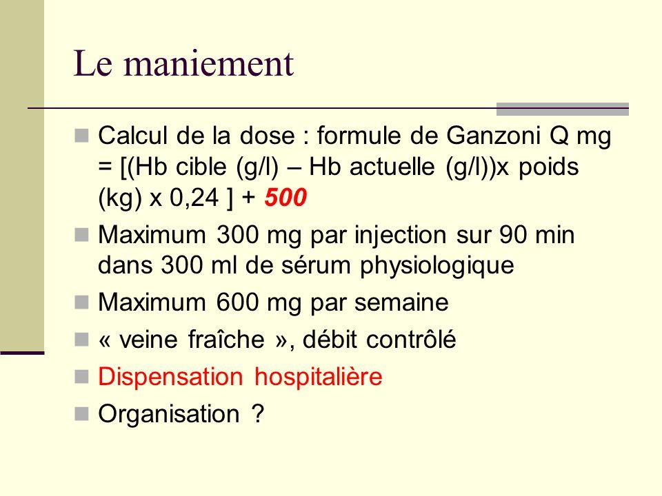 Le maniement Calcul de la dose : formule de Ganzoni Q mg = [(Hb cible (g/l) – Hb actuelle (g/l))x poids (kg) x 0,24 ] + 500.